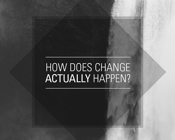 How does change actually happen?