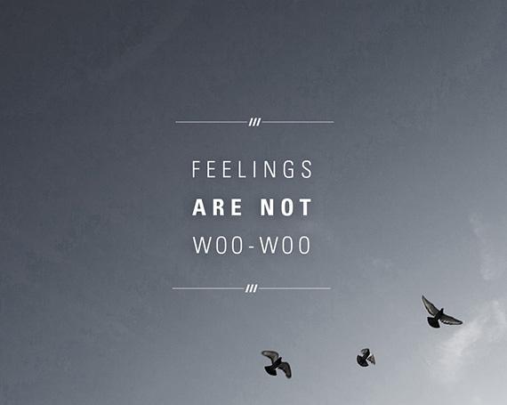 Feelings are not woo-woo