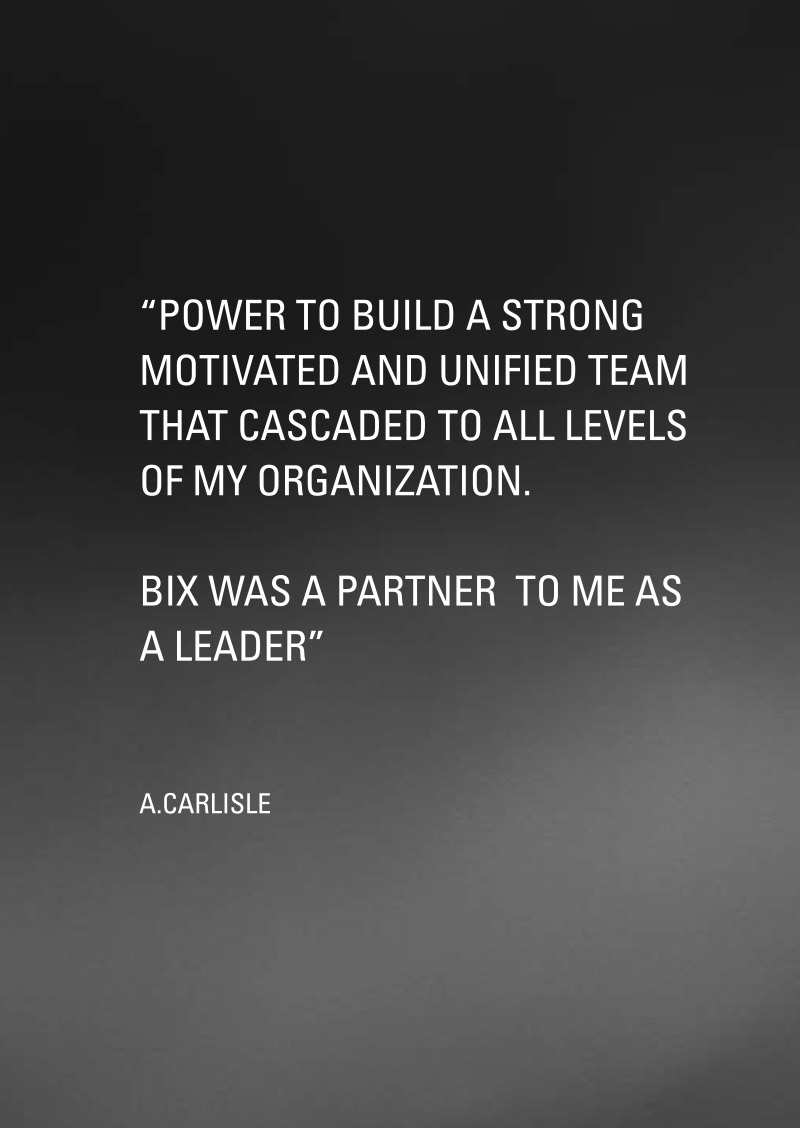 Power to build a strong motivated and unified team that cascaded to all levels of my organization. Bix was a partner to me as a leader.