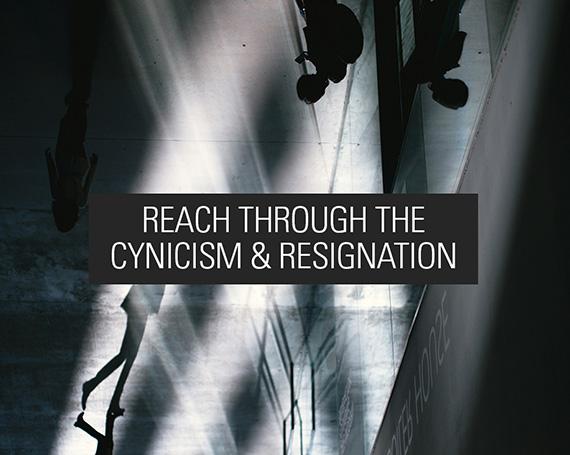Reach Through Their Cynicism & Resignation