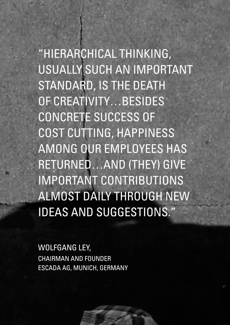 Hierarchical thinking, usually such an important standard, is the death of creativity... besides concrete success of cost cutting, happiness among our employees has returned... and (they) give important contributions almost daily through new ideas and suggestions.