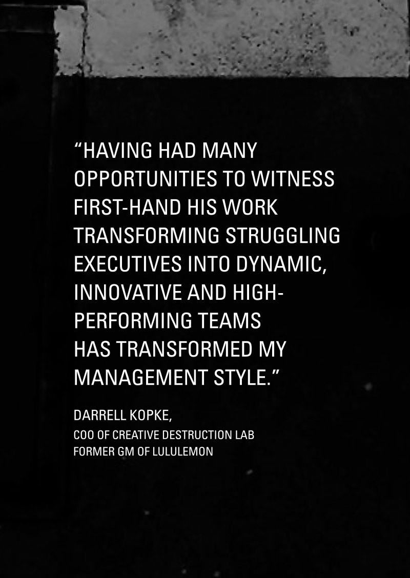 Having had many opportunities to witness first-hand his work transforming struggling executives into dynamic, innovative and high-performing teams has transformed my management style.